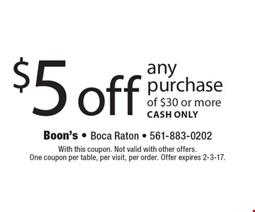 $5 off any purchase of $30 or more. CASH ONLY. With this coupon. Not valid with other offers. One coupon per table, per visit, per order. Offer expires 2-3-17.