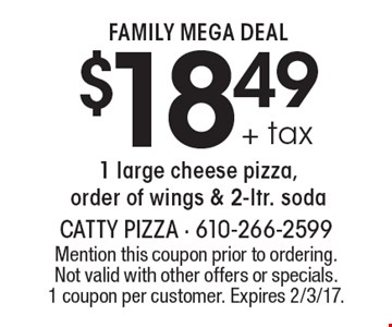FAMILY MEGA DEAL $18.49 +tax. 1 large cheese pizza, order of wings & 2-ltr. soda. Mention this coupon prior to ordering. Not valid with other offers or specials. 1 coupon per customer. Expires 2/3/17.