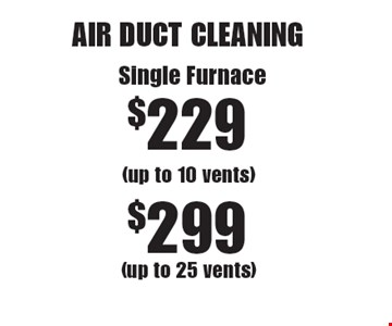 AIR DUCT CLEANING Single Furnace $229 (up to 10 vents) or $299 (up to 25 vents). Areas up to 250 sq. ft. Not valid with other offers or discounts. Includes light furniture moving. Excludes insurance claims. Additional charges may apply. Prior sales excluded. Expires 3-17-17.