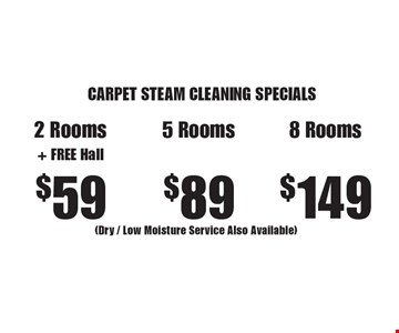 CARPET STEAM CLEANING SPECIALS $59 2 Rooms+ FREE Hall or $89 5 Rooms or $149 8 Rooms (Dry / Low Moisture Service Also Available). Areas up to 250 sq. ft. Not valid with other offers or discounts. Includes light furniture moving. Excludes insurance claims. Additional charges may apply. Prior sales excluded. Expires 3-17-17.