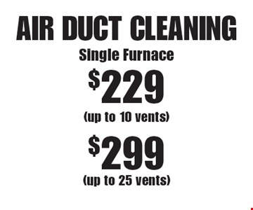 AIR DUCT CLEANING $229 Single Furnace (up to 10 vents) or $299 (up to 25 vents). Areas up to 250 sq. ft. Not valid with other offers or discounts. Includes light furniture moving. Excludes insurance claims. Additional charges may apply. Prior sales excluded. Expires 5/19/17.