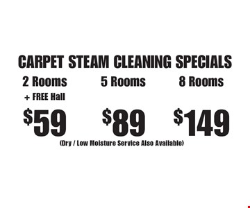 CARPET STEAM CLEANING SPECIALS $59 2 Rooms+ FREE Hall or $89 5 Rooms or $149 8 Rooms (Dry / Low Moisture Service Also Available). Areas up to 250 sq. ft. Not valid with other offers or discounts. Includes light furniture moving. Excludes insurance claims. Additional charges may apply. Prior sales excluded. Expires 5/19/17.