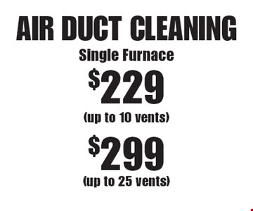 AIR DUCT CLEANING. $229 Single Furnace (up to 10 vents). $299 (up to 25 vents). Areas up to 250 sq. ft. Not valid with other offers or discounts. Includes light furniture moving. Excludes insurance claims. Additional charges may apply. Prior sales excluded. Expires 7/14/17.