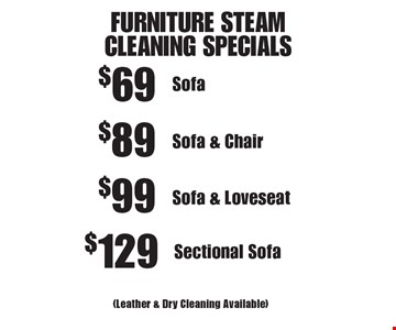 FURNITURE STEAM CLEANING SPECIALS. $69 Sofa (Leather & Dry Cleaning Available). $89 Sofa & Chair (Leather & Dry Cleaning Available). $99 Sofa & Loveseat (Leather & Dry Cleaning Available). $129 Sectional Sofa (Leather & Dry Cleaning Available). Areas up to 250 sq. ft. Not valid with other offers or discounts. Includes light furniture moving. Excludes insurance claims. Additional charges may apply. Prior sales excluded. Expires 7/14/17.