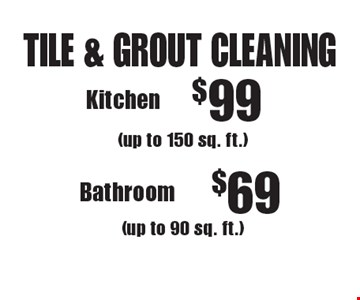 TILE & GROUT CLEANING. $69 Bathroom (up to 150 sq. ft. )(up to 90 sq. ft.). $99 Kitchen (up to 150 sq. ft.) (up to 90 sq. ft.). Areas up to 250 sq. ft. Not valid with other offers or discounts. Includes light furniture moving. Excludes insurance claims. Additional charges may apply. Prior sales excluded. Expires 7/14/17.
