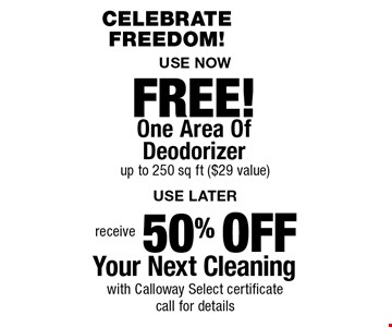 FREE! One Area Of Deodorizer up to 250 sq ft ($29 value) & 50% OFF Your Next Cleaning with Calloway Select certificate. Call for details. Areas up to 250 sq. ft. Includes light furniture moving. Excludes insurance claims. Not valid with other offers & discounts. Additional charges may apply. Prior sales excluded. Expires 8/31/17.