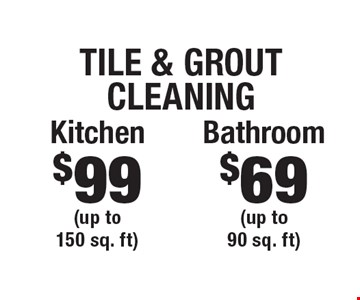 Tile & Grout Cleaning $99 Kitchen (up to 150 sq. ft). $69 Bathroom (up to 90 sq. ft). Areas up to 250 sq. ft. Includes light furniture moving. Excludes insurance claims. Not valid with other offers & discounts. Additional charges may apply. Prior sales excluded. Expires 1-6-18.