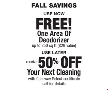 Fall savings USE NOW FREE! One Area Of Deodorizer up to 250 sq ft ($29 value). USE LATER receive 50% OFF Your Next Cleaning with Calloway Select certificate call for details. Areas up to 250 sq. ft. Includes light furniture moving. Excludes insurance claims. Not valid with other offers & discounts. Additional charges may apply. Prior sales excluded. Expires 10/13/17.