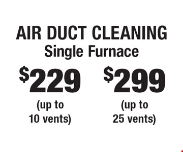 Air Duct Cleaning $299 Single Furnace (up to 25 vents). $229 Single Furnace (up to 10 vents). Areas up to 250 sq. ft. Includes light furniture moving. Excludes insurance claims. Not valid with other offers & discounts. Additional charges may apply. Prior sales excluded. Expires 10/13/17.
