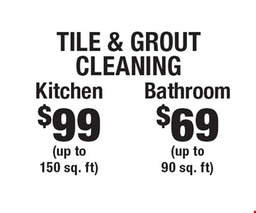 Tile & Grout Cleaning $69 Bathroom (up to 90 sq. ft). $99 Kitchen (up to 150 sq. ft). Areas up to 250 sq. ft. Includes light furniture moving. Excludes insurance claims. Not valid with other offers & discounts. Additional charges may apply. Prior sales excluded. Expires 10/13/17.