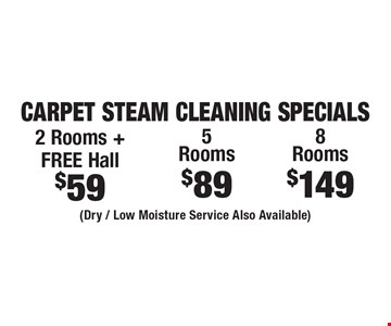 Carpet Steam Cleaning Specials $59 2 Rooms + FREE Hall. $89 5 Rooms. $149 8 Rooms. (Dry / Low Moisture Service Also Available). Areas up to 250 sq. ft. Includes light furniture moving. Excludes insurance claims. Not valid with other offers & discounts. Additional charges may apply. Prior sales excluded. Expires 10/13/17.