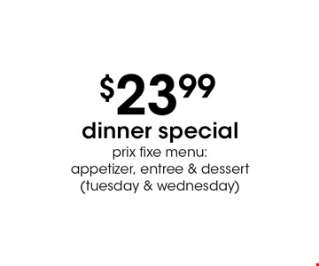 $23.99 dinner special prix fixe menu: appetizer, entree & dessert (tuesday & wednesday).