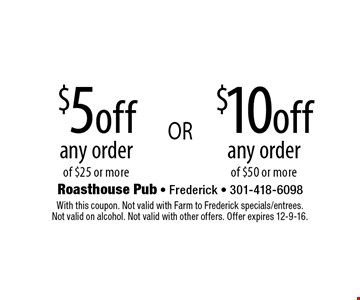 $5 off any order of $25 or more. $10 off  any order of $50 or more. With this coupon. Not valid with Farm to Frederick specials/entrees. Not valid on alcohol. Not valid with other offers. Offer expires 12-9-16.