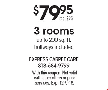 $79.95 3 rooms. Up to 200 sq. ft. Hallways. Included. Reg. $95. With this coupon. Not valid with other offers or prior services. Exp. 12-9-16.