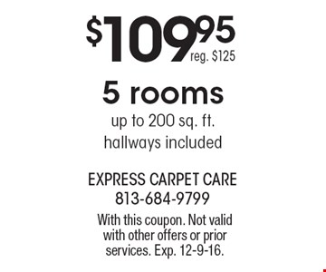 $109.95 5 rooms Up to 200 sq. ft. Hallways Included. Reg. $125. With this coupon. Not valid with other offers or prior services. Exp. 12-9-16.