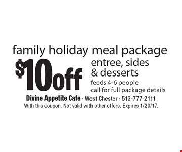 $10 off entree, sides & desserts family holiday meal package. feeds 4-6 people call for full package details. With this coupon. Not valid with other offers. Expires 1/20/17.