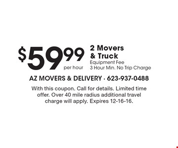 $59.99 2 Movers & Truck Equipment Fee 3 Hour Min. No Trip Charge. With this coupon. Call for details. Limited time offer. Over 40 mile radius additional travel charge will apply. Expires 12-16-16.