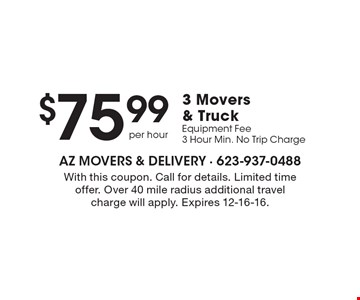 $75.99 3 Movers & Truck Equipment Fee 3 Hour Min. No Trip Charge. With this coupon. Call for details. Limited time offer. Over 40 mile radius additional travel charge will apply. Expires 12-16-16.