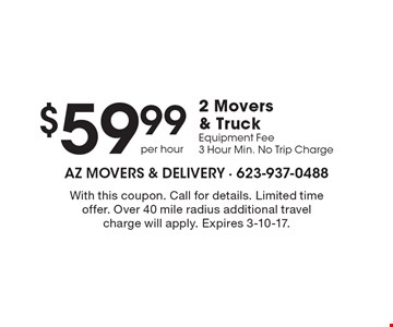 $59.99 2 Movers & Truck Equipment Fee 3 Hour Min. No Trip Charge. With this coupon. Call for details. Limited time offer. Over 40 mile radius additional travel charge will apply. Expires 3-10-17.