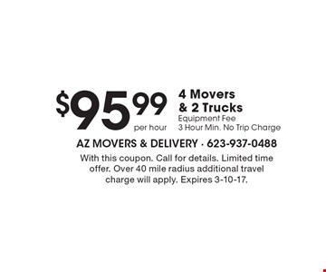 $95.99 4 Movers & 2 Trucks Equipment Fee 3 Hour Min. No Trip Charge. With this coupon. Call for details. Limited time offer. Over 40 mile radius additional travel charge will apply. Expires 3-10-17.