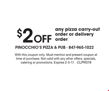 $2 off any pizza carry-out order or delivery order. With this coupon only. Must mention and present coupon at time of purchase. Not valid with any other offers, specials, catering or promotions. Expires 2-3-17. CLPR378