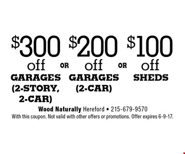 $300 off garages (2-story, 2-car) OR $200 off garages (2-car) OR $100 off sheds. With this coupon. Not valid with other offers or promotions. Offer expires 6-9-17.