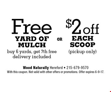 $2 off Each Scoop (pickup only) OR Free Yard Of Mulch buy 6 yards, get 7th free delivery included. With this coupon. Not valid with other offers or promotions. Offer expires 6-9-17.