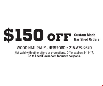 $150 off Custom Made Bar Shed Orders. Not valid with other offers or promotions. Offer expires 8-11-17. Go to LocalFlavor.com for more coupons.