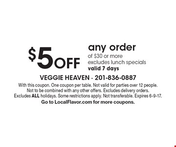 $5 Off any order of $30 or more. Excludes lunch specials. Valid 7 days. With this coupon. One coupon per table. Not valid for parties over 12 people. Not to be combined with any other offers. Excludes delivery orders. Excludes ALL holidays. Some restrictions apply. Not transferable. Expires 6-9-17. Go to LocalFlavor.com for more coupons.