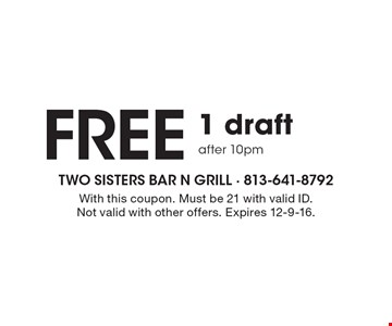 FREE 1 draft after 10pm. With this coupon. Must be 21 with valid ID. Not valid with other offers. Expires 12-9-16.