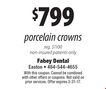 $799 porcelain crowns reg. $1100 non-insured patients only. With this coupon. Cannot be combined with other offers or coupons. Not valid on prior services. Offer expires 3-31-17.