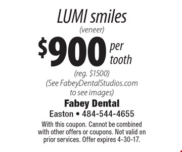 $900per toothLUMI smiles (veneer) (reg. $1500) (See FabeyDentalStudios.com to see images). With this coupon. Cannot be combined with other offers or coupons. Not valid on prior services. Offer expires 4-30-17.