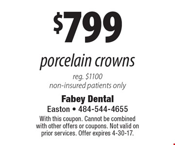 $799 porcelain crowns reg. $1100 non-insured patients only. With this coupon. Cannot be combined with other offers or coupons. Not valid on prior services. Offer expires 4-30-17.