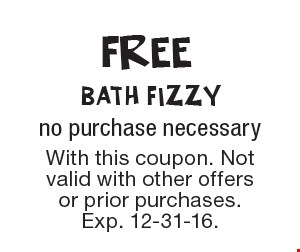 FREE bath fizzy, no purchase necessary. With this coupon. Not valid with other offers or prior purchases. Exp. 12-31-16.