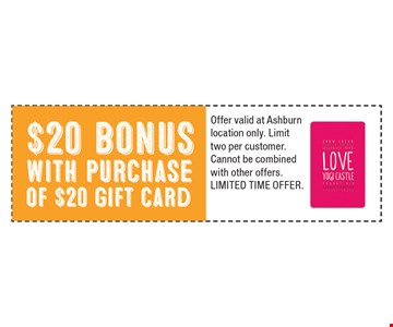 $20 bonus with purchase of $20 gift card. Offer valid at Ashburn location only. Limit two per customer. Cannot be combined with other offers. Limited Time Offer.