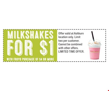 Milkshakes for $1 with Froyo purchase of $4 or more. Offer valid at Ashburn location only. Limit two per customer. Cannot be combined with other offers. Limited Time Offer.