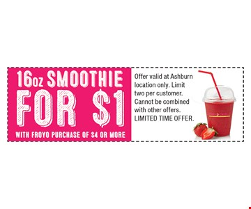 16oz smoothie for $1 with Froyo purchase of $4 or more. Offer valid at Ashburn location only. Limit two per customer. Cannot be combined with other offers. Limited Time Offer.