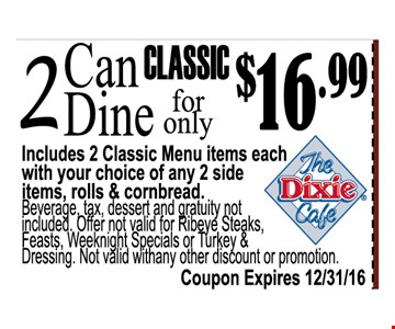 2 can dine for only $16.99Includes 2 classic Menu items each with your choice of any 2 side items , roll & cornbreadBeverage tax dessert and gratuity not included. Offer not valid for Reibeye steaks, feast, weeknight  specials or turkey & Dressing . Not Valid with any other discount or promotion
