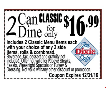 Includes 2 classic Menu items each with your choice of any 2 side items , roll & cornbreadBeverage tax dessert and gratuity not included. Offer not valid for Reibeye steaks, feast, weeknight  specials or turkey & Dressing . Not Valid with any other discount or promotion