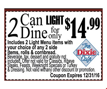 2 can dine light for only $14.99includes 2 light menu item with your choice of any 2 sided items, roll & cornbread. Beverage tax dessert and gratuity not included. Offer not valid for Reibeye steaks, feast, weeknight  specials or turkey & Dressing . Not Valid with any other discount or promotion