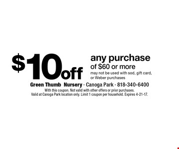 $10 off any purchase of $60 or more. may not be used with sod, gift card,or Weber purchases. With this coupon. Not valid with other offers or prior purchases.Valid at Canoga Park location only. Limit 1 coupon per household. Expires 4-21-17.