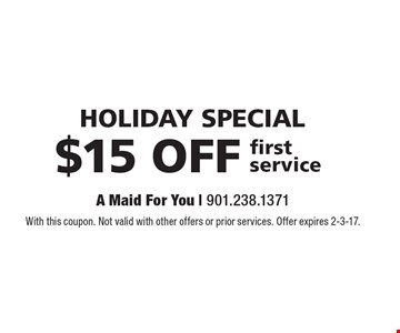 HOLIDAY special. $15 OFF first service. With this coupon. Not valid with other offers or prior services. Offer expires 2-3-17.