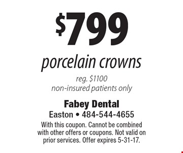 $799 porcelain crowns reg. $1100 non-insured patients only. With this coupon. Cannot be combined with other offers or coupons. Not valid on prior services. Offer expires 5-31-17.