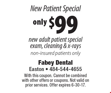 New Patient Special. Only $99 new adult patient special exam, cleaning & x-rays. Non-insured patients only. With this coupon. Cannot be combined with other offers or coupons. Not valid on prior services. Offer expires 6-30-17.