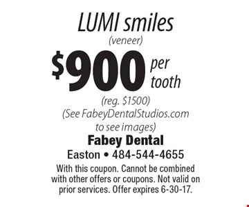 $900 per tooth LUMI smiles (veneer) (reg. $1500) (See FabeyDentalStudios.com to see images). With this coupon. Cannot be combined with other offers or coupons. Not valid on prior services. Offer expires 6-30-17.