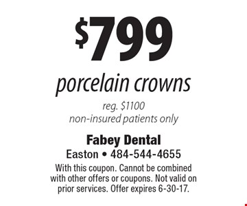 $799 porcelain crowns. Reg. $1100. Non-insured patients only. With this coupon. Cannot be combined with other offers or coupons. Not valid on prior services. Offer expires 6-30-17.