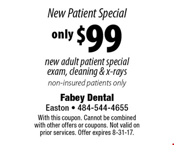 New Patient Special only $99 new adult patient special exam, cleaning & x-rays. Non-insured patients only. With this coupon. Cannot be combined with other offers or coupons. Not valid on prior services. Offer expires 8-31-17.