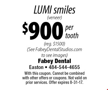 LUMI smiles (veneer) $900 per tooth (reg. $1500) (See FabeyDentalStudios.com to see images). With this coupon. Cannot be combined with other offers or coupons. Not valid on prior services. Offer expires 8-31-17.