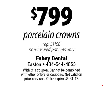 $799 porcelain crowns. Reg. $1100 non-insured patients only. With this coupon. Cannot be combined with other offers or coupons. Not valid on prior services. Offer expires 8-31-17.