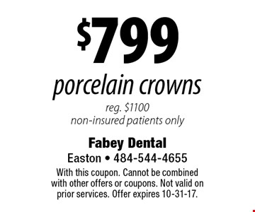 $799 porcelain crowns. Reg. $1100. Non-insured patients only. With this coupon. Cannot be combined with other offers or coupons. Not valid on prior services. Offer expires 10-31-17.